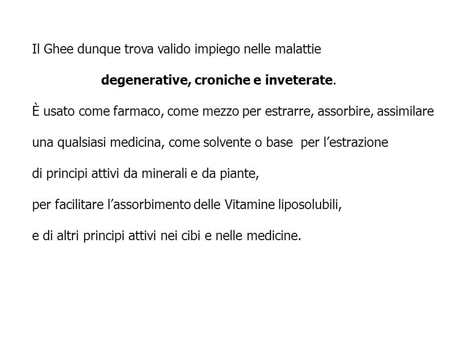 Il Ghee dunque trova valido impiego nelle malattie degenerative, croniche e inveterate. È usato come farmaco, come mezzo per estrarre, assorbire, assi