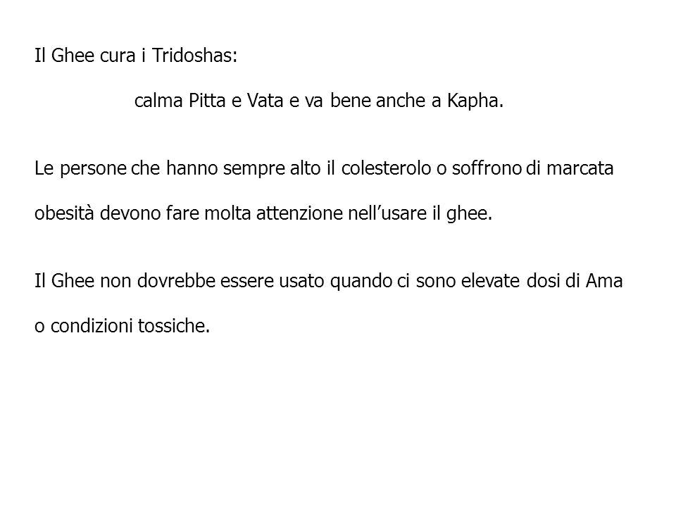 Il Ghee cura i Tridoshas: calma Pitta e Vata e va bene anche a Kapha. Le persone che hanno sempre alto il colesterolo o soffrono di marcata obesità de