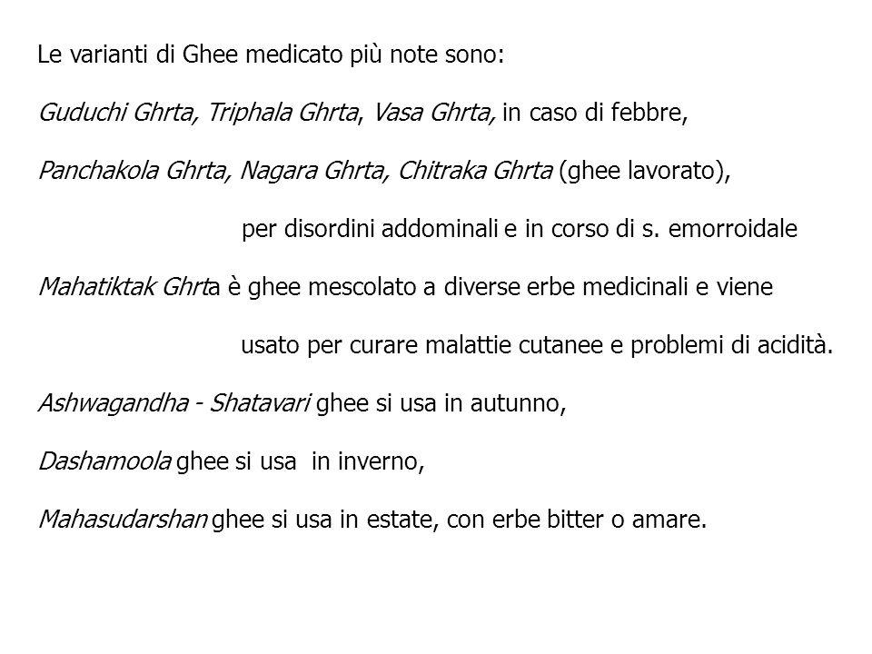 Le varianti di Ghee medicato più note sono: Guduchi Ghrta, Triphala Ghrta, Vasa Ghrta, in caso di febbre, Panchakola Ghrta, Nagara Ghrta, Chitraka Ghr