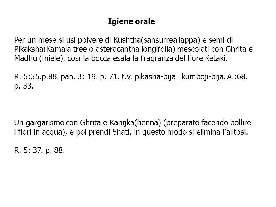 Igiene orale Per un mese si usi polvere di Kushtha(sansurrea lappa) e semi di Pikaksha(Kamala tree o asteracantha longifolia) mescolati con Ghrita e M