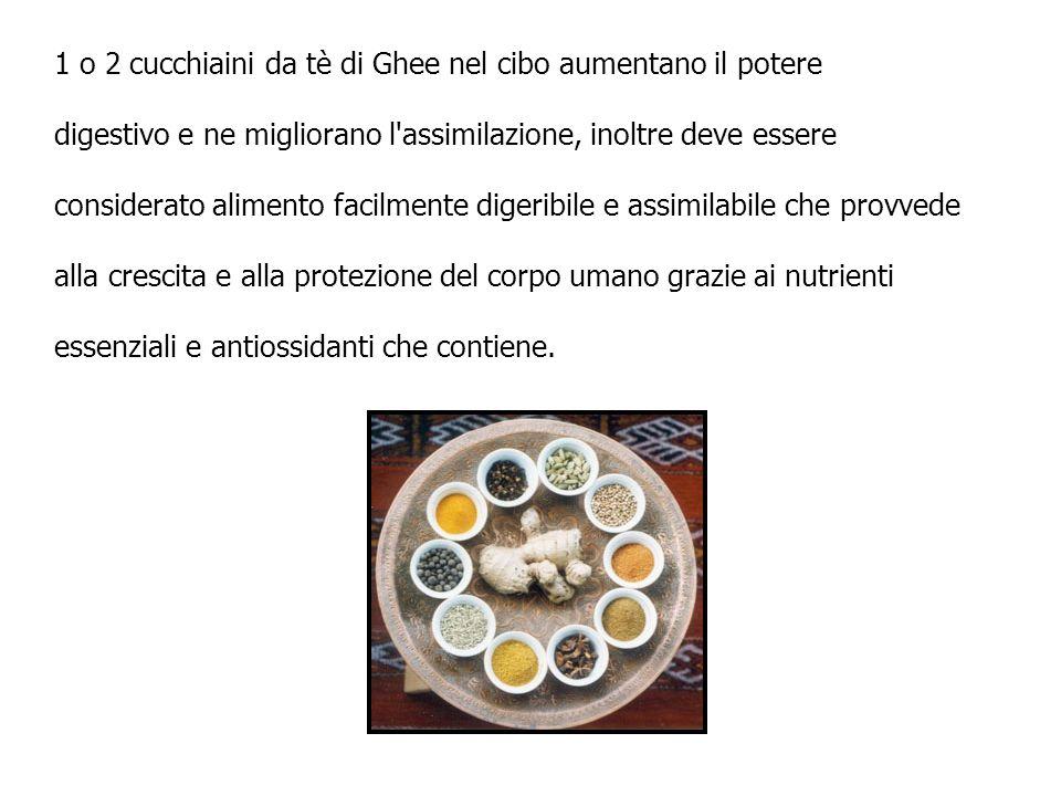 1 o 2 cucchiaini da tè di Ghee nel cibo aumentano il potere digestivo e ne migliorano l'assimilazione, inoltre deve essere considerato alimento facilm