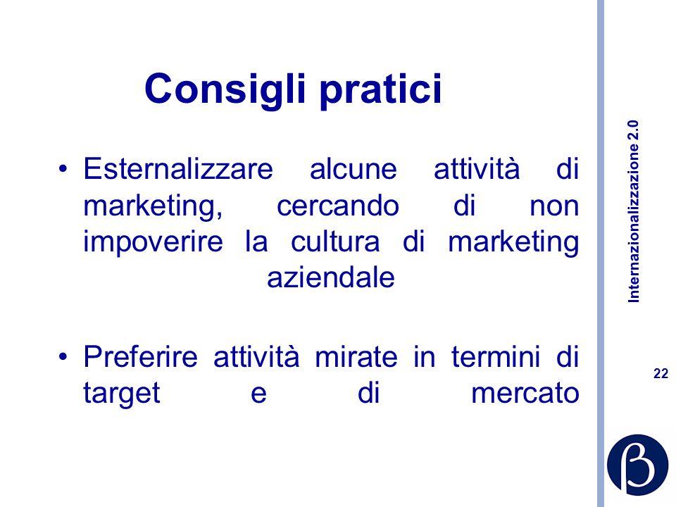 Internazionalizzazione 2.0 21 Consigli pratici Affidarsi alla ricerca, affinarla, cercare di conoscere meglio il mercato (sia sul fronte dellofferta che su quello della domanda) Preferire attività flessibili e scalabili, come il marketing diretto