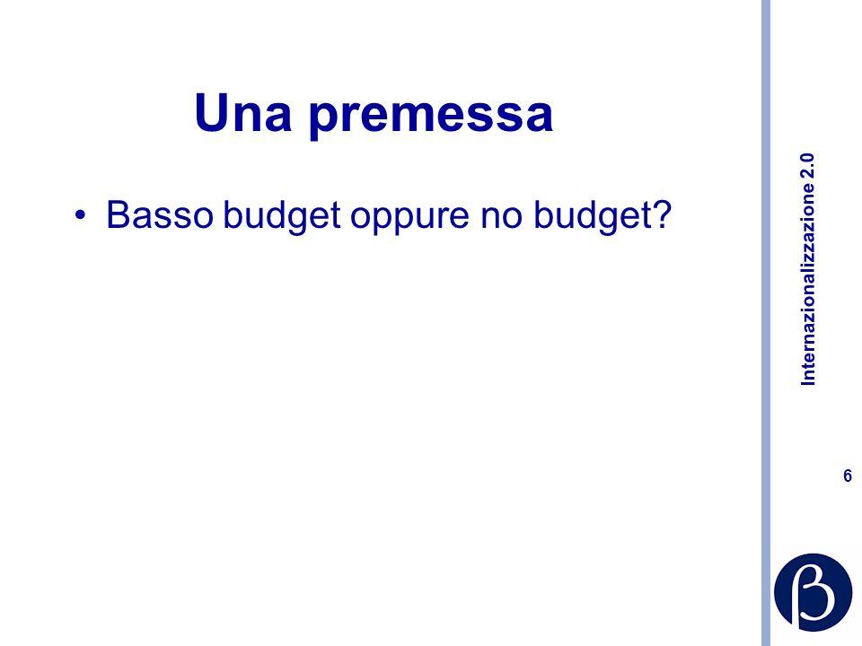 Internazionalizzazione 2.0 6 Una premessa Basso budget oppure no budget?