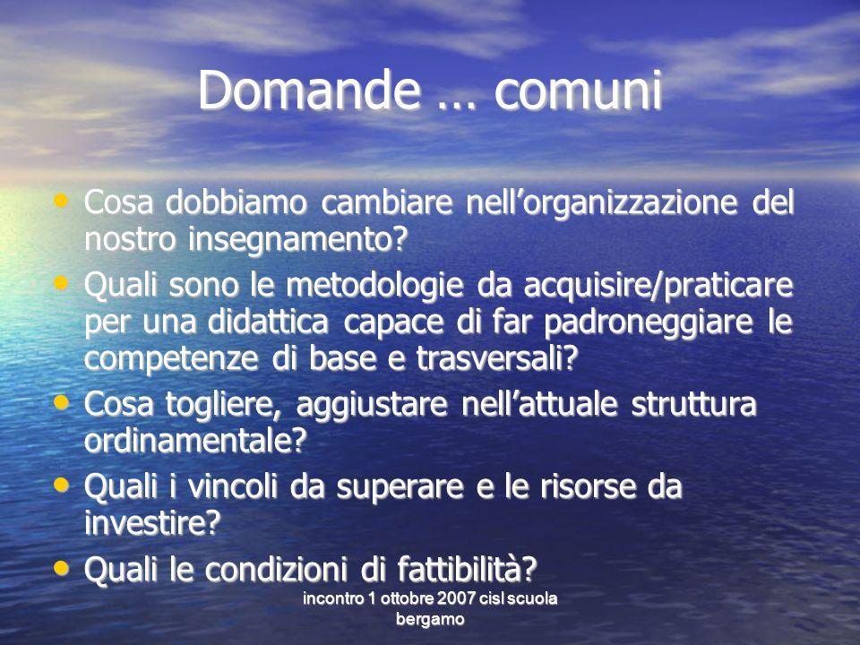 incontro 1 ottobre 2007 cisl scuola bergamo Domande … comuni Cosa dobbiamo cambiare nellorganizzazione del nostro insegnamento? Cosa dobbiamo cambiare