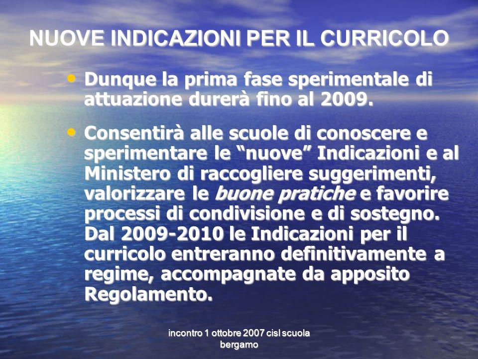 incontro 1 ottobre 2007 cisl scuola bergamo NUOVE INDICAZIONI PER IL CURRICOLO Dunque la prima fase sperimentale di attuazione durerà fino al 2009.