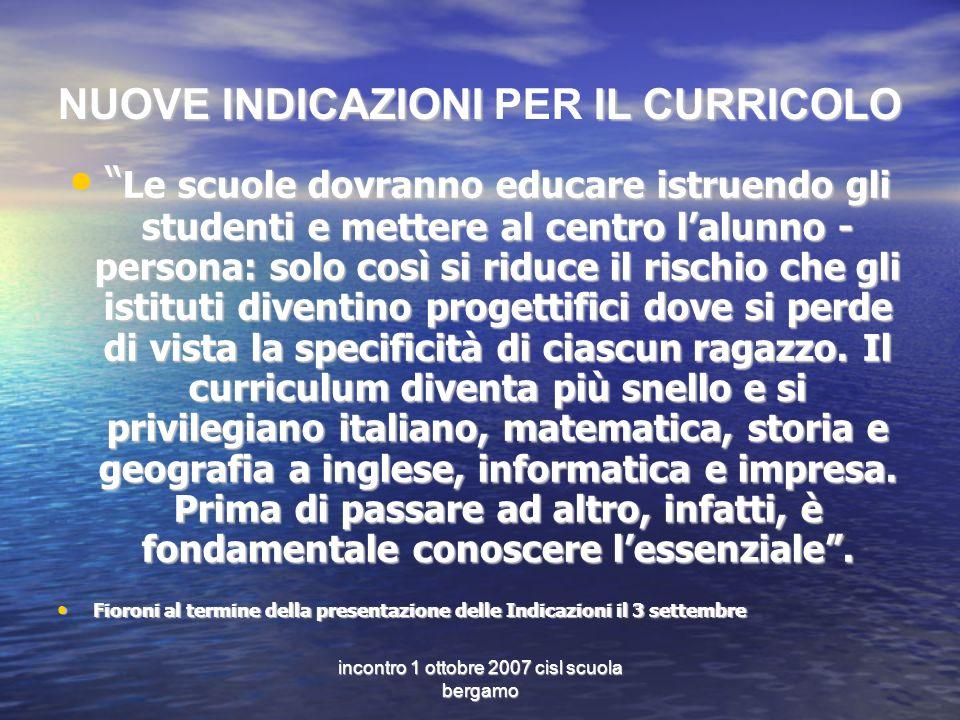 incontro 1 ottobre 2007 cisl scuola bergamo NUOVE INDICAZIONI IL CURRICOLO NUOVE INDICAZIONI PER IL CURRICOLO Le scuole dovranno educare istruendo gli
