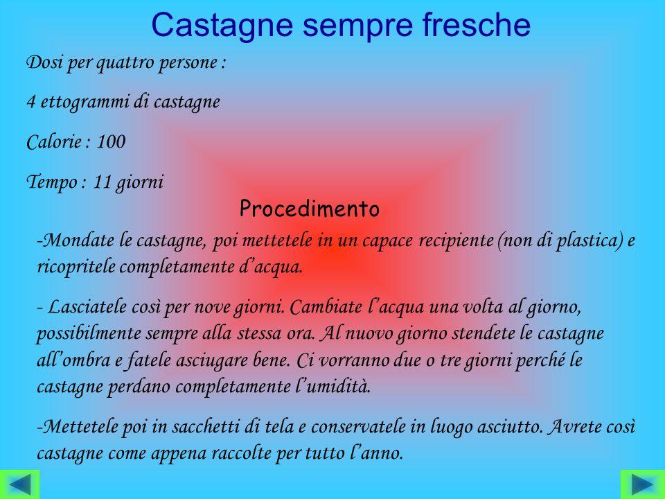 Castagne sempre fresche Dosi per quattro persone : 4 ettogrammi di castagne Calorie : 100 Tempo : 11 giorni Procedimento -Mondate le castagne, poi mettetele in un capace recipiente (non di plastica) e ricopritele completamente dacqua.