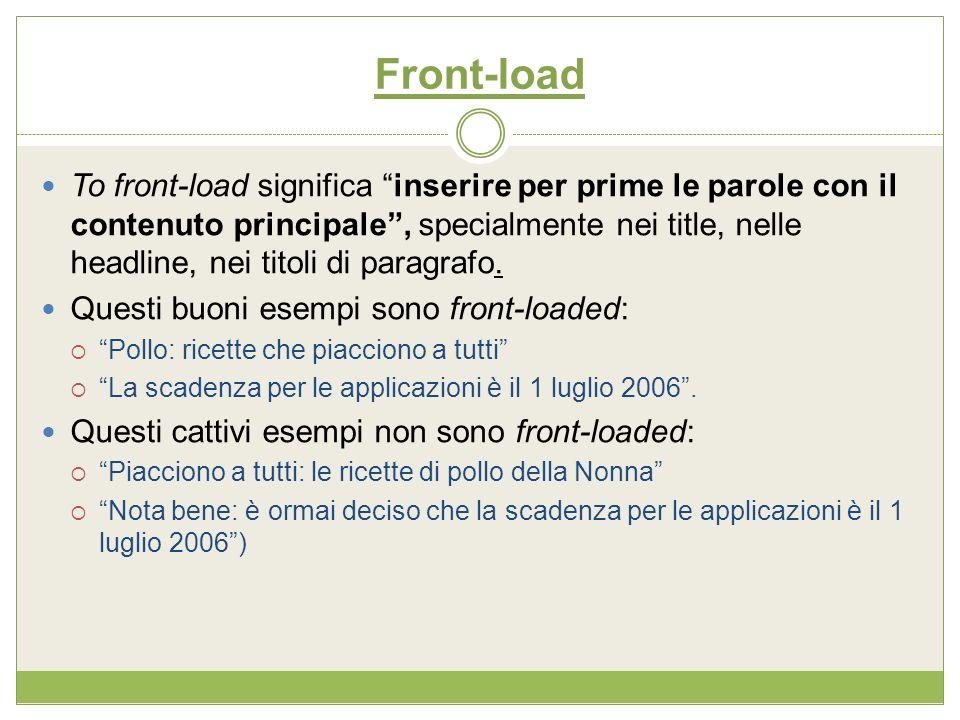 Front-load To front-load significa inserire per prime le parole con il contenuto principale, specialmente nei title, nelle headline, nei titoli di par