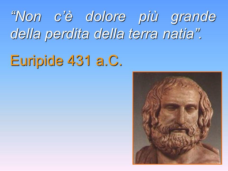 Non cè dolore più grande della perdita della terra natia. Euripide 431 a.C.