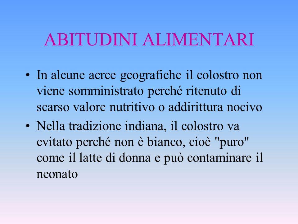 ABITUDINI ALIMENTARI In alcune aeree geografiche il colostro non viene somministrato perché ritenuto di scarso valore nutritivo o addirittura nocivo N