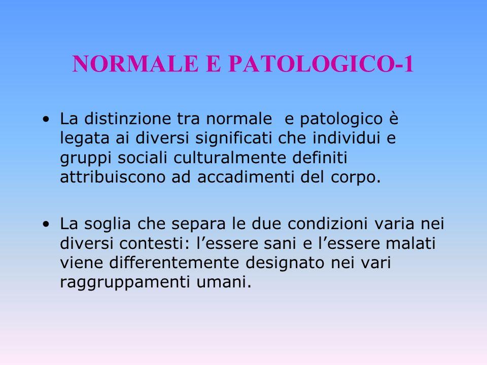 NORMALE E PATOLOGICO-1 La distinzione tra normale e patologico è legata ai diversi significati che individui e gruppi sociali culturalmente definiti a