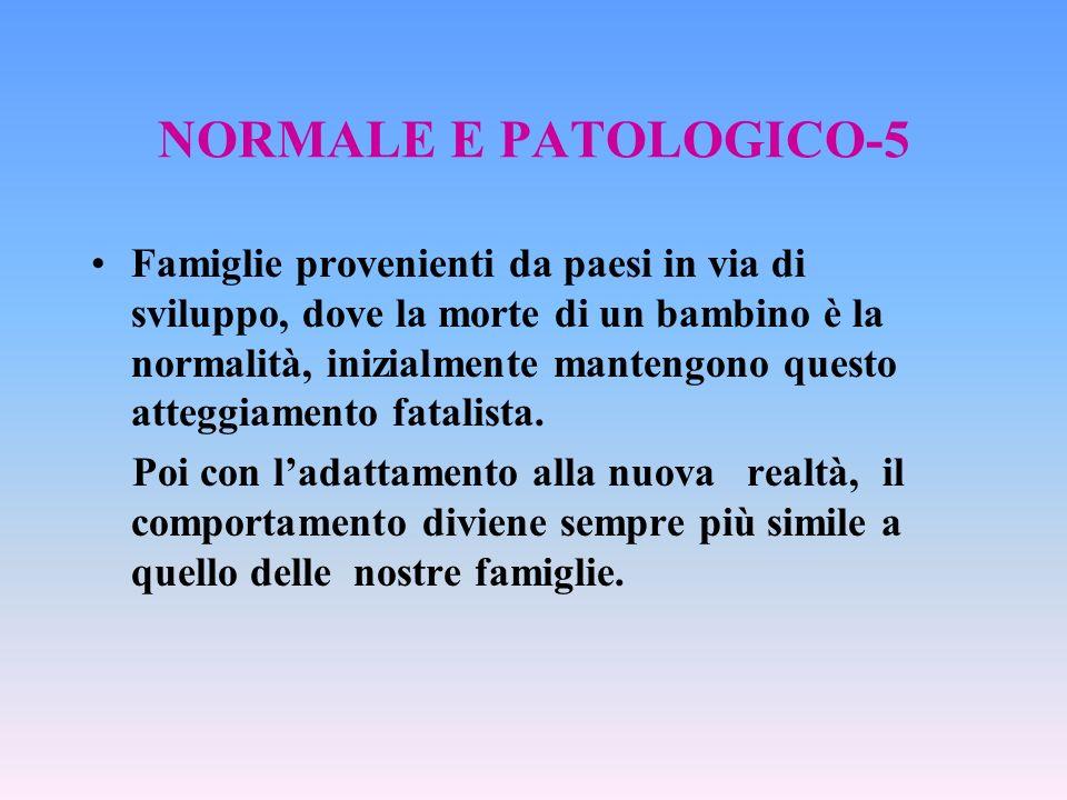 NORMALE E PATOLOGICO-5 Famiglie provenienti da paesi in via di sviluppo, dove la morte di un bambino è la normalità, inizialmente mantengono questo at