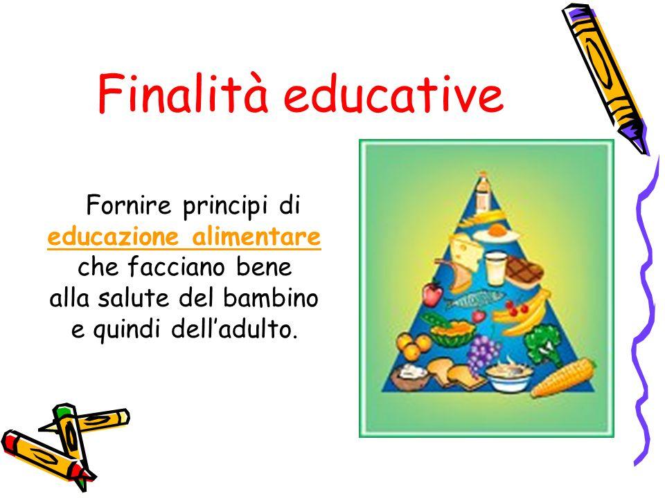 Finalità educative Fornire principi di educazione alimentare che facciano bene alla salute del bambino e quindi delladulto.