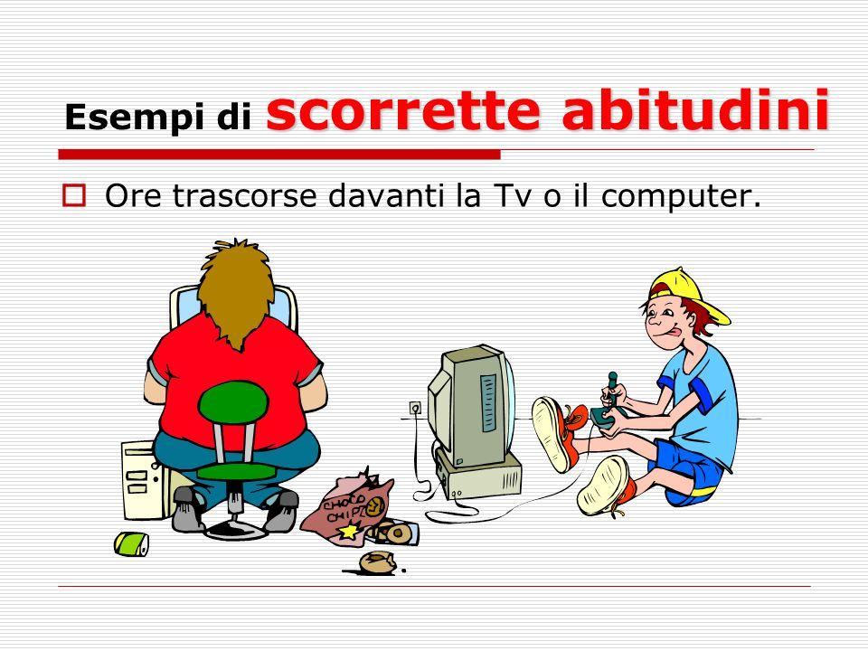 scorrette abitudini Esempi di scorrette abitudini Ore trascorse davanti la Tv o il computer.