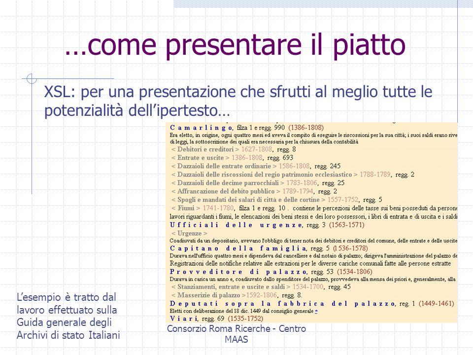 Consorzio Roma Ricerche - Centro MAAS Come presentare il piatto… XSL-FO: creare un file PDF da un file XML attraverso un foglio di stile… Lesempio è tratto dal lavoro effettuato sulla Guida generale degli Archivi di stato Italiani