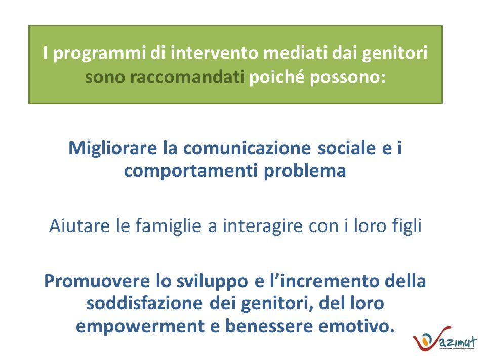 I programmi di intervento mediati dai genitori sono raccomandati poiché possono: Migliorare la comunicazione sociale e i comportamenti problema Aiutare le famiglie a interagire con i loro figli Promuovere lo sviluppo e lincremento della soddisfazione dei genitori, del loro empowerment e benessere emotivo.