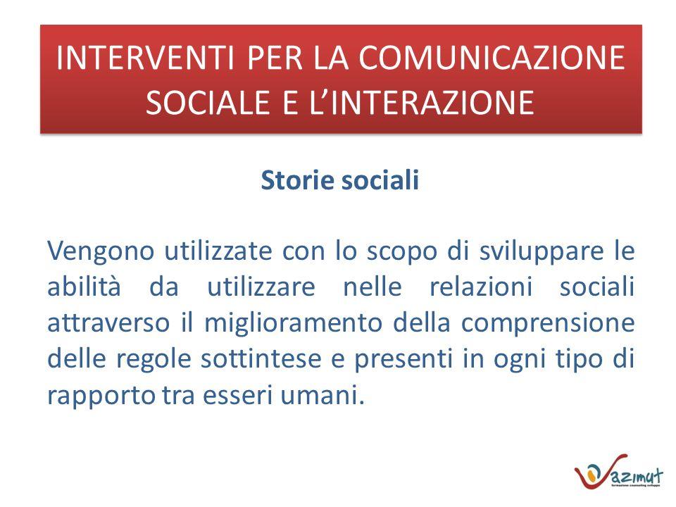 INTERVENTI PER LA COMUNICAZIONE SOCIALE E LINTERAZIONE Storie sociali Vengono utilizzate con lo scopo di sviluppare le abilità da utilizzare nelle rel