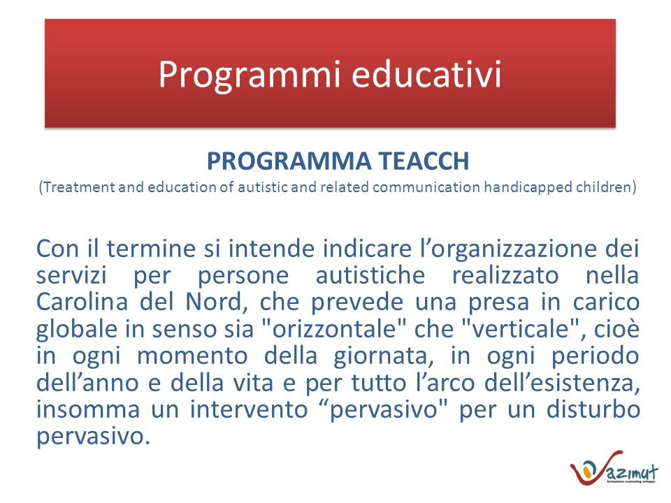 Programmi educativi PROGRAMMA TEACCH (Treatment and education of autistic and related communication handicapped children) Con il termine si intende in