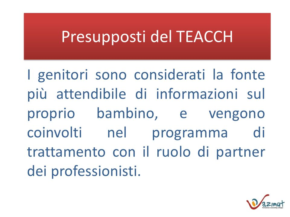 Presupposti del TEACCH I genitori sono considerati la fonte più attendibile di informazioni sul proprio bambino, e vengono coinvolti nel programma di trattamento con il ruolo di partner dei professionisti.