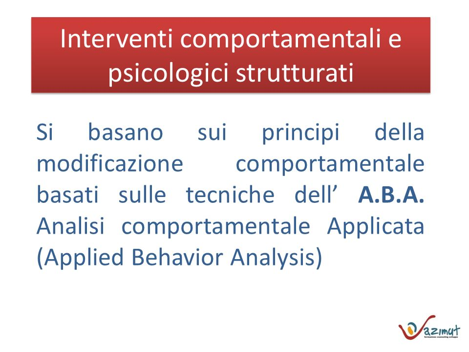 Interventi comportamentali e psicologici strutturati Si basano sui principi della modificazione comportamentale basati sulle tecniche dell A.B.A.