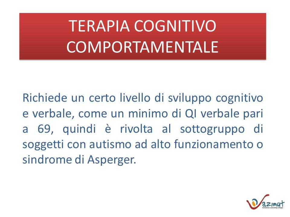 TERAPIA COGNITIVO COMPORTAMENTALE Richiede un certo livello di sviluppo cognitivo e verbale, come un minimo di QI verbale pari a 69, quindi è rivolta al sottogruppo di soggetti con autismo ad alto funzionamento o sindrome di Asperger.