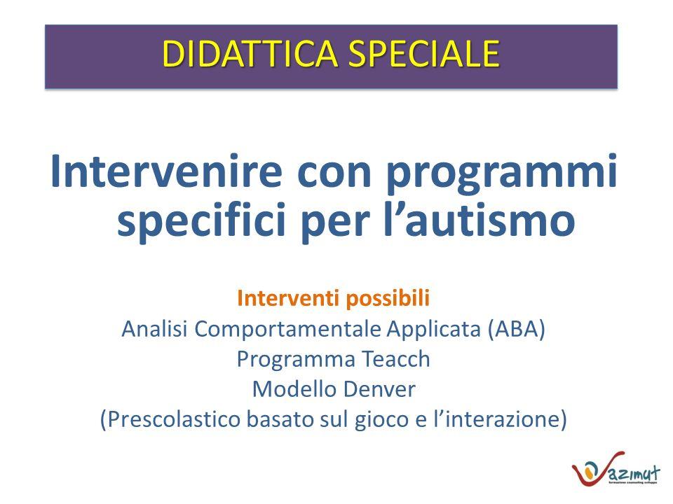 DIDATTICA SPECIALE Intervenire con programmi specifici per lautismo Interventi possibili Analisi Comportamentale Applicata (ABA) Programma Teacch Mode