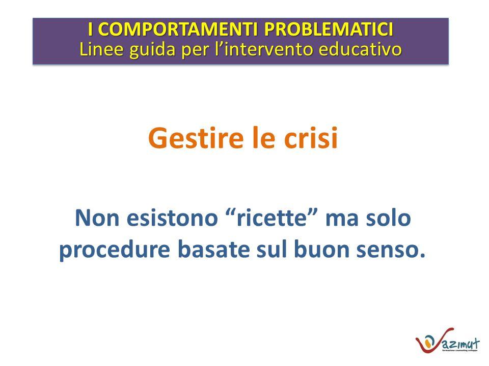 I COMPORTAMENTI PROBLEMATICI Linee guida per lintervento educativo I COMPORTAMENTI PROBLEMATICI Linee guida per lintervento educativo Gestire le crisi