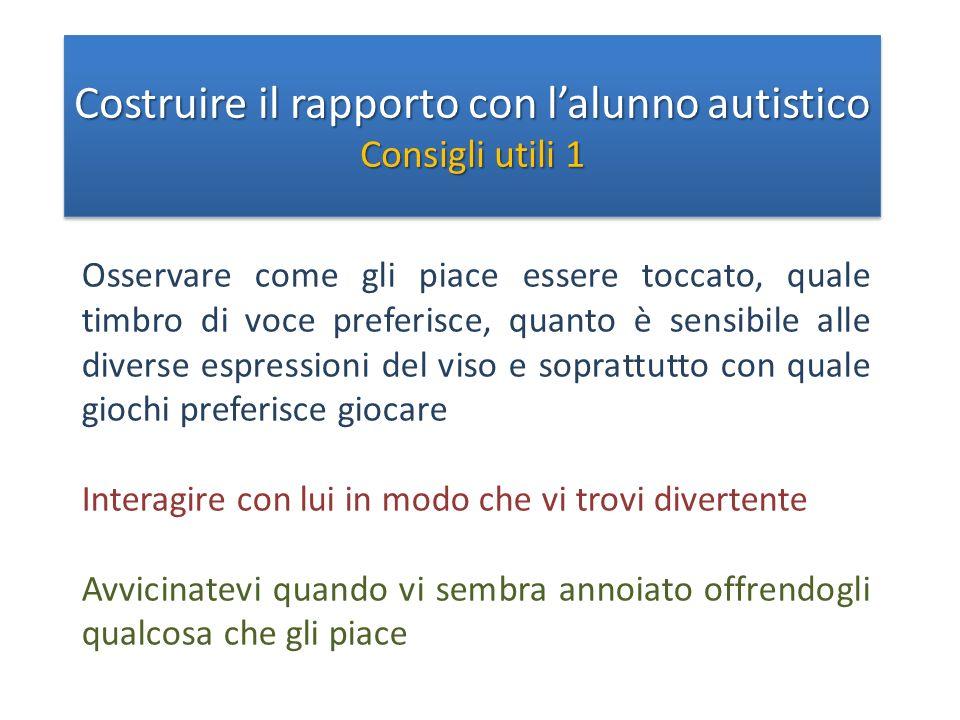 Costruire il rapporto con lalunno autistico Consigli utili 1 Costruire il rapporto con lalunno autistico Consigli utili 1 Osservare come gli piace ess