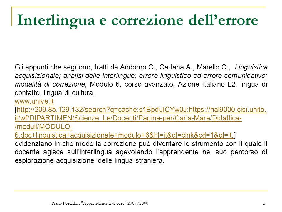 Piano Poseidon Apprendimenti di base 2007/2008 1 Interlingua e correzione dellerrore Gli appunti che seguono, tratti da Andorno C., Cattana A., Marello C., Linguistica acquisizionale; analisi delle interlingue; errore linguistico ed errore comunicativo; modalità di correzione, Modulo 6, corso avanzato, Azione Italiano L2: lingua di contatto, lingua di cultura, www.unive.it www.unive.it [http://209.85.129.132/search?q=cache:s1BpduICYw0J:https://hal9000.cisi.unito.