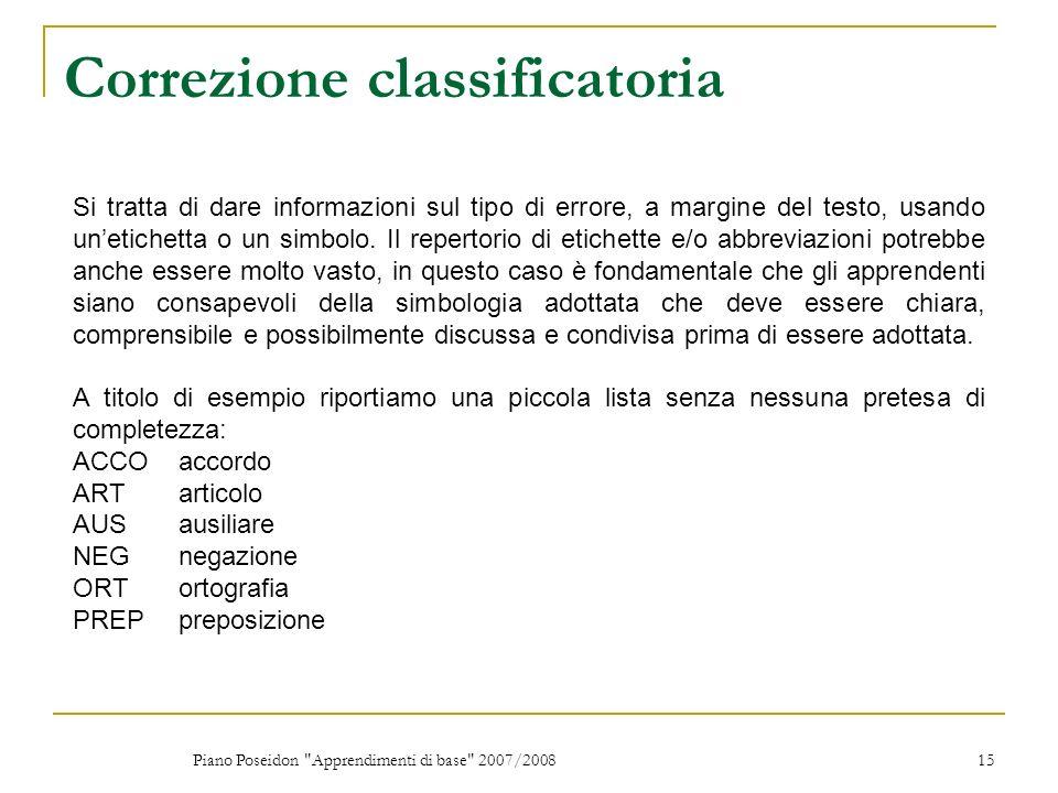 Piano Poseidon Apprendimenti di base 2007/2008 15 Correzione classificatoria Si tratta di dare informazioni sul tipo di errore, a margine del testo, usando unetichetta o un simbolo.
