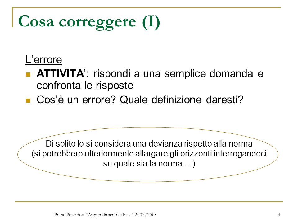 Piano Poseidon Apprendimenti di base 2007/2008 4 Cosa correggere (I) Lerrore ATTIVITA: rispondi a una semplice domanda e confronta le risposte Cosè un errore.
