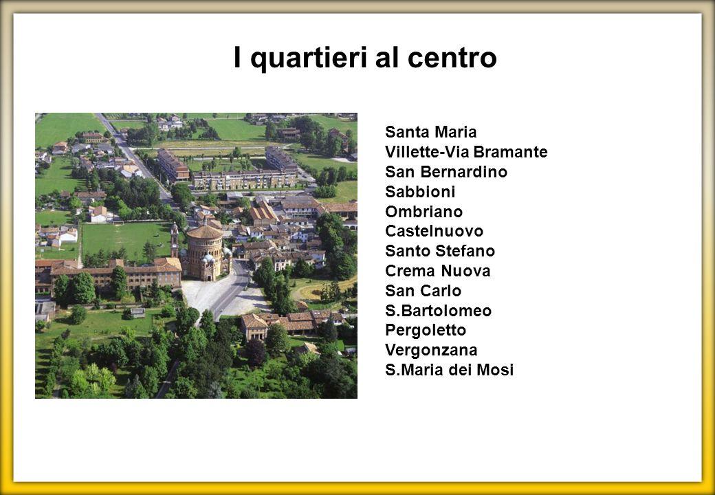 I quartieri al centro Santa Maria Villette-Via Bramante San Bernardino Sabbioni Ombriano Castelnuovo Santo Stefano Crema Nuova San Carlo S.Bartolomeo