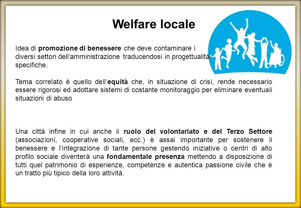 Welfare locale Idea di promozione di benessere che deve contaminare i diversi settori dellamministrazione traducendosi in progettualità specifiche. Te