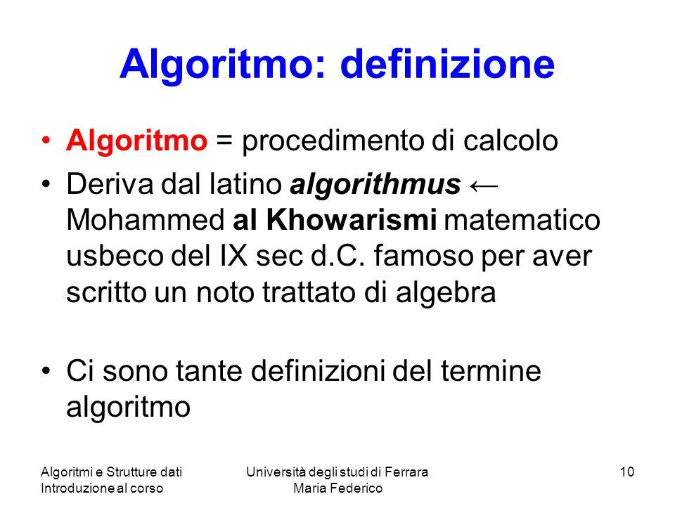 Algoritmi e Strutture dati Introduzione al corso Università degli studi di Ferrara Maria Federico 10 Algoritmo: definizione Algoritmo = procedimento d