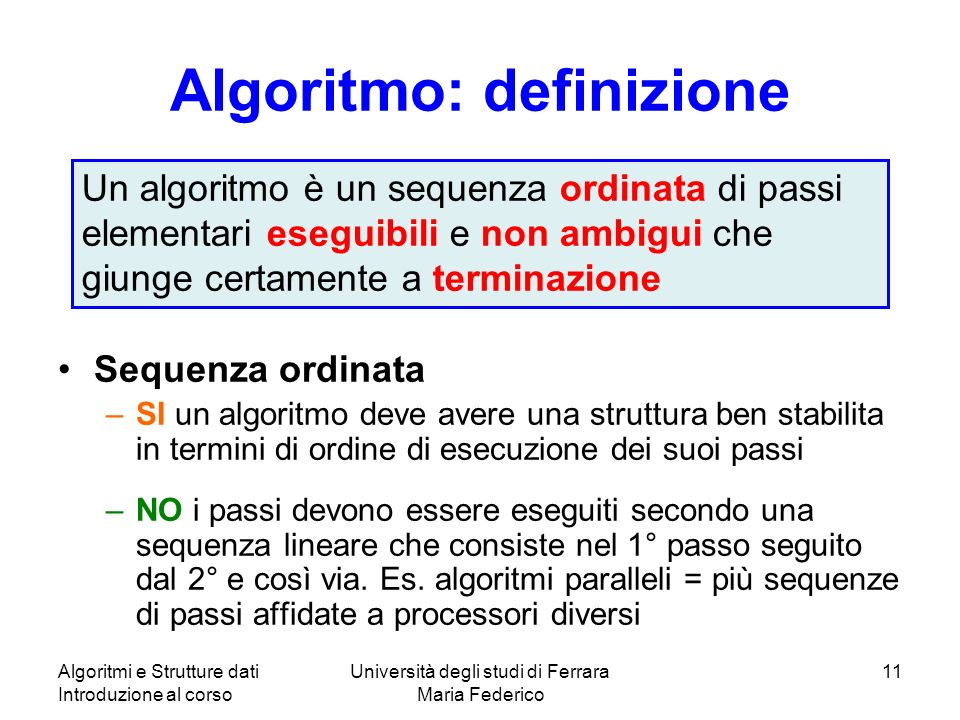 Algoritmi e Strutture dati Introduzione al corso Università degli studi di Ferrara Maria Federico 11 Algoritmo: definizione Sequenza ordinata –SI un a