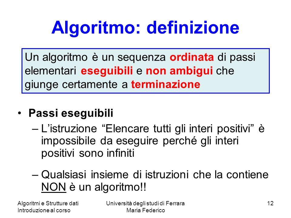 Algoritmi e Strutture dati Introduzione al corso Università degli studi di Ferrara Maria Federico 12 Algoritmo: definizione Passi eseguibili –Listruzi