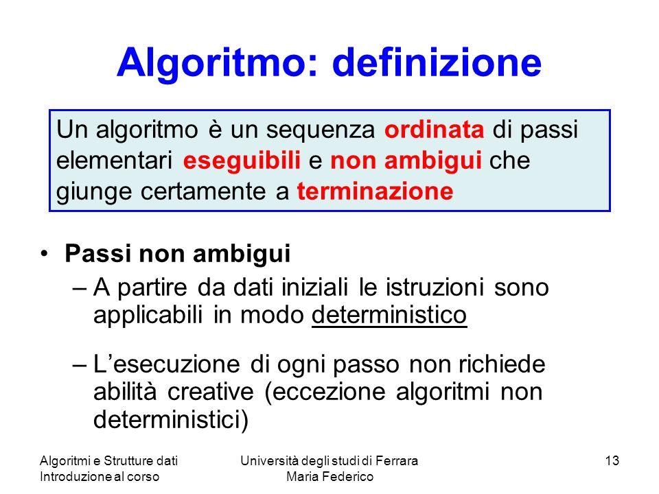 Algoritmi e Strutture dati Introduzione al corso Università degli studi di Ferrara Maria Federico 13 Algoritmo: definizione Passi non ambigui –A parti