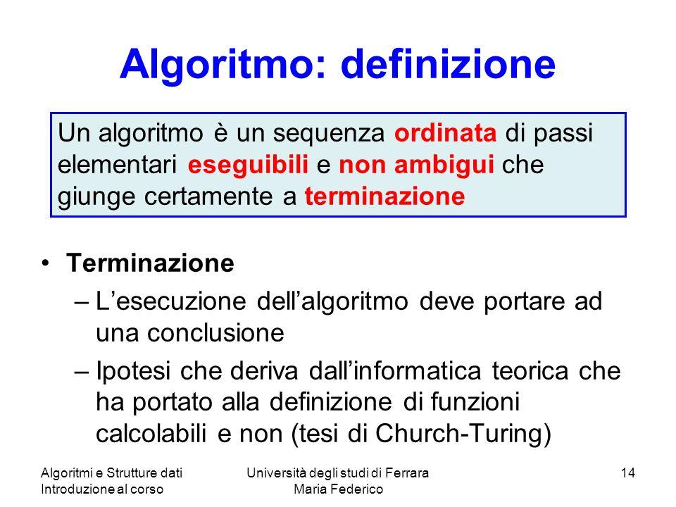 Algoritmi e Strutture dati Introduzione al corso Università degli studi di Ferrara Maria Federico 14 Algoritmo: definizione Terminazione –Lesecuzione