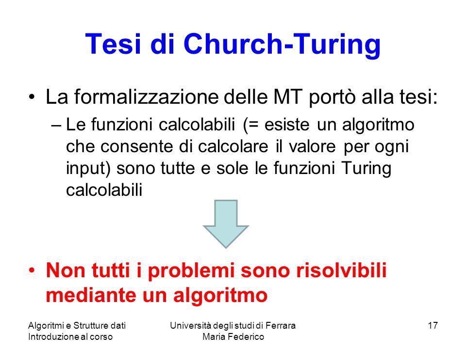 Tesi di Church-Turing La formalizzazione delle MT portò alla tesi: –Le funzioni calcolabili (= esiste un algoritmo che consente di calcolare il valore