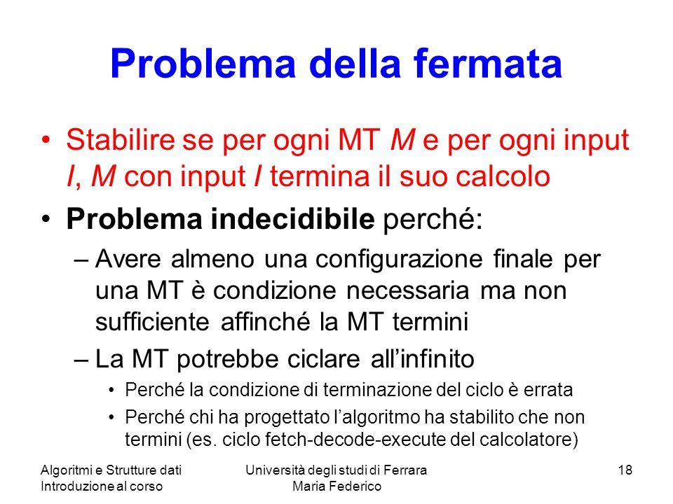 Problema della fermata Stabilire se per ogni MT M e per ogni input I, M con input I termina il suo calcolo Problema indecidibile perché: –Avere almeno