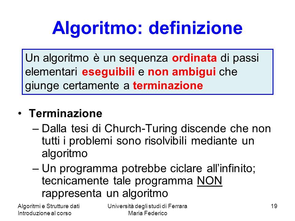 Algoritmi e Strutture dati Introduzione al corso Università degli studi di Ferrara Maria Federico 19 Algoritmo: definizione Terminazione –Dalla tesi d