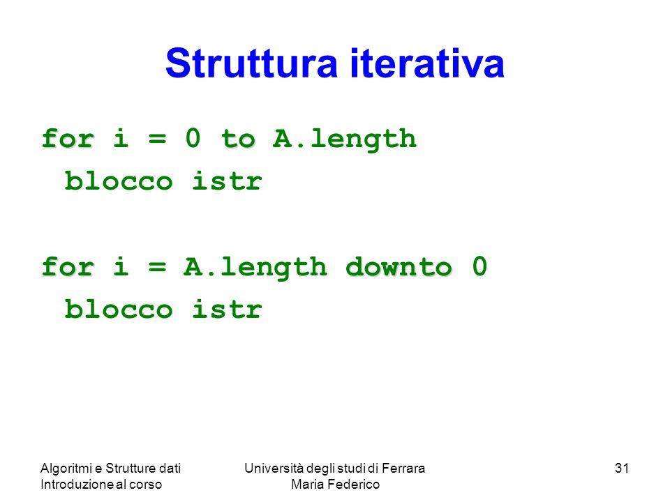 Algoritmi e Strutture dati Introduzione al corso Università degli studi di Ferrara Maria Federico 31 Struttura iterativa forto for i = 0 to A.length b