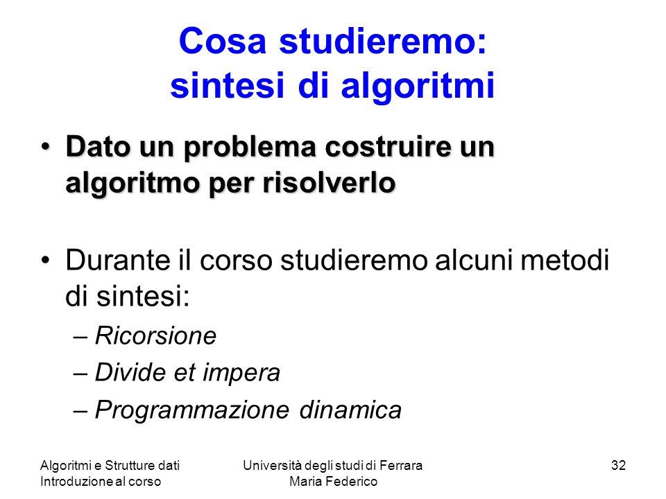 Algoritmi e Strutture dati Introduzione al corso Università degli studi di Ferrara Maria Federico 32 Cosa studieremo: sintesi di algoritmi Dato un pro