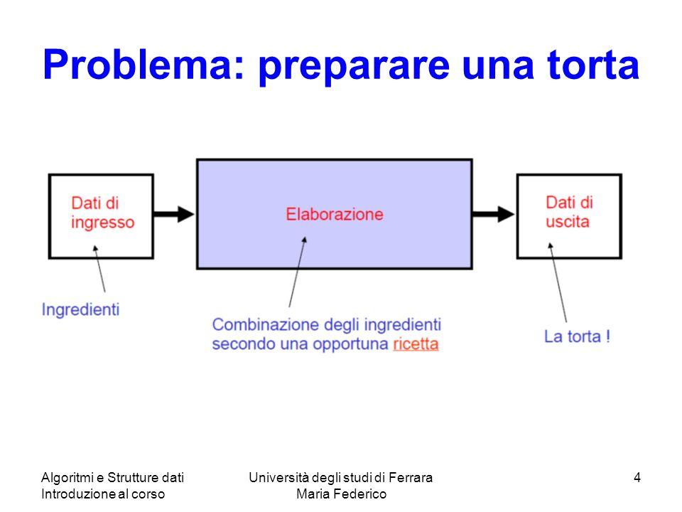 Algoritmi e Strutture dati Introduzione al corso Università degli studi di Ferrara Maria Federico 4 Problema: preparare una torta