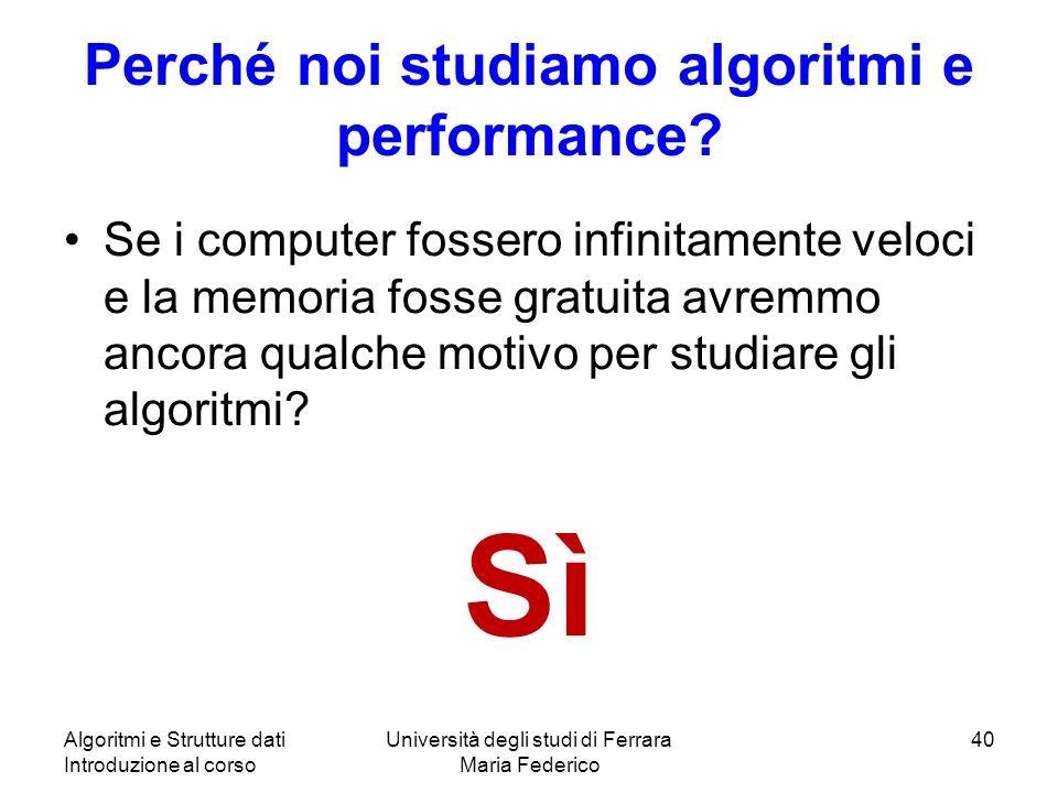 Algoritmi e Strutture dati Introduzione al corso Università degli studi di Ferrara Maria Federico 40 Perché noi studiamo algoritmi e performance? Se i