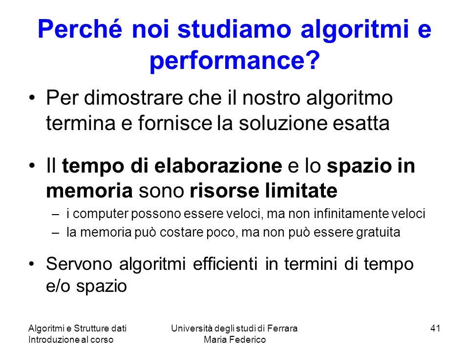 Algoritmi e Strutture dati Introduzione al corso Università degli studi di Ferrara Maria Federico 41 Perché noi studiamo algoritmi e performance? Per