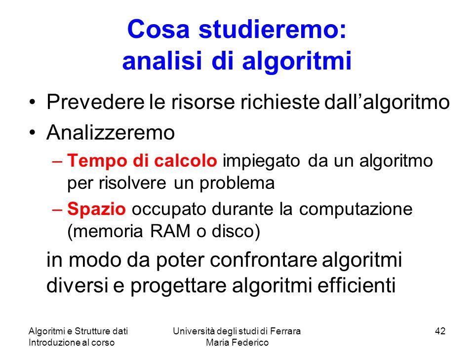 Algoritmi e Strutture dati Introduzione al corso Università degli studi di Ferrara Maria Federico 42 Cosa studieremo: analisi di algoritmi Prevedere l