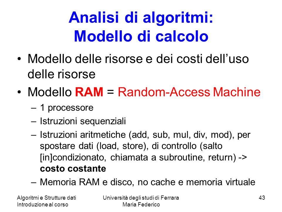 Algoritmi e Strutture dati Introduzione al corso Università degli studi di Ferrara Maria Federico 43 Analisi di algoritmi: Modello di calcolo Modello