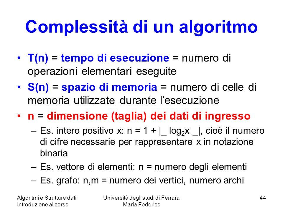 Algoritmi e Strutture dati Introduzione al corso Università degli studi di Ferrara Maria Federico 44 Complessità di un algoritmo T(n) = tempo di esecu