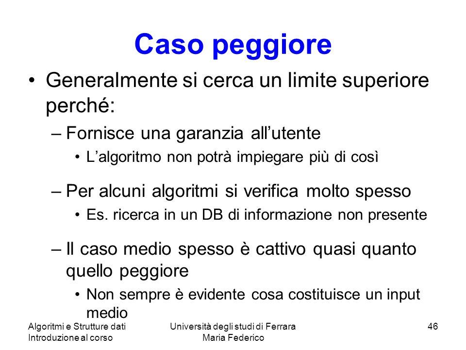 Algoritmi e Strutture dati Introduzione al corso Università degli studi di Ferrara Maria Federico 46 Caso peggiore Generalmente si cerca un limite sup